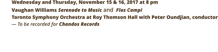 Wednesday and Thursday, November 15 & 16, 2017 at 8 pm  Vaughan Williams Serenade to Music and  Flos Campi Toronto Symphony Orchestra at Roy Thomson Hall with Peter Oundjian, conductor — To be recorded for Chandos Records