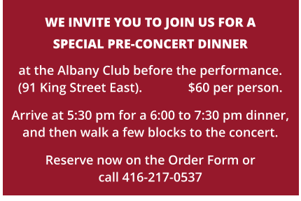 WE INVITE YOU TO JOIN US FOR A   SPECIAL PRE-CONCERT DINNER at the Albany Club before the performance.  (91 King Street East).              $60 per person. Arrive at 5:30 pm for a 6:00 to 7:30 pm dinner,and then walk a few blocks to the concert.  Reserve now on the Order Form or call 416-217-0537
